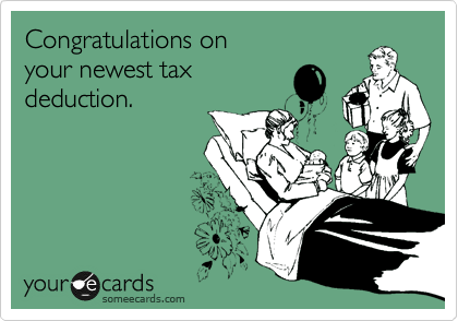 Congratulations on your newest tax  deduction.