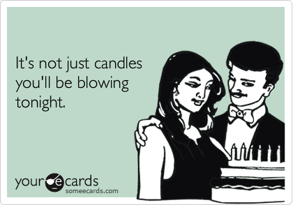 It's not just candles you'll be blowing tonight.