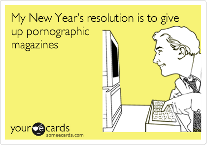 My New Year's resolution is to give up pornographic magazines