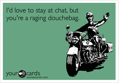 I'd love to stay at chat, but you're a raging douchebag.
