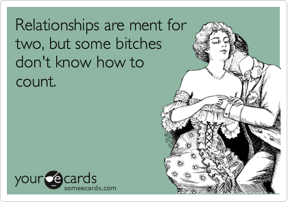 Relationships are ment for two, but some bitches don't know how to count.