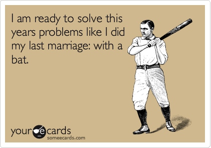 I am ready to solve this years problems like I did my last marriage: with a bat.