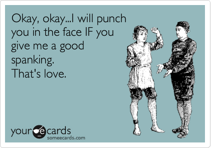 Okay, okay...I will punch you in the face IF you give me a good spanking.   That's love.