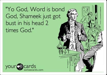 """Yo God, Word is bond God, Shameek just got bust in his head 2 times God."""