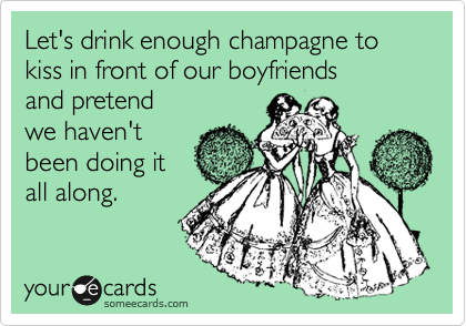 Let's drink enough champagne to kiss in front of our boyfriends  and pretend we haven't been doing it all along.
