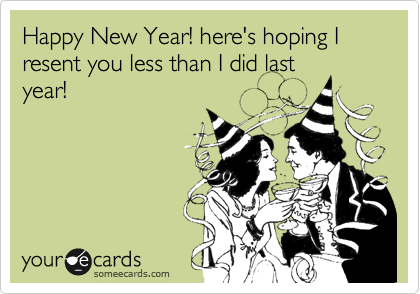Happy New Year! here's hoping I resent you less than I did last year!