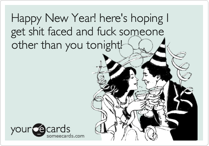 Happy New Year! here's hoping I get shit faced and fuck someone other than you tonight!