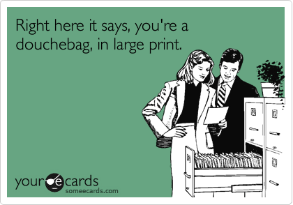Right here it says, you're a douchebag, in large print.