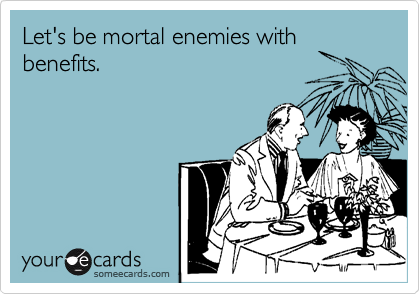 Let's be mortal enemies with benefits.