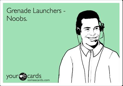 Grenade Launchers - Noobs.