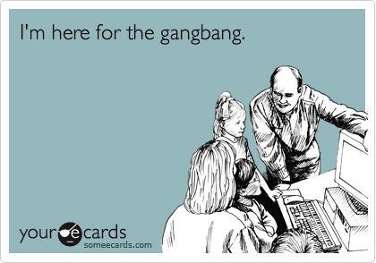 I'm here for the gangbang.