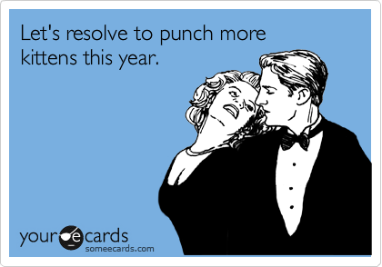 Let's resolve to punch more  kittens this year.