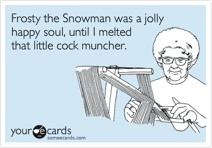 Frosty the Snowman was a jolly happy soul, until I melted that little cock muncher.