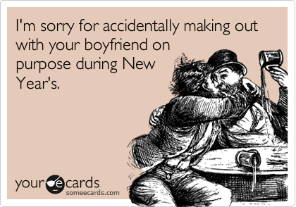 I'm sorry for accidentally making out with your boyfriend on purpose during New Year's.
