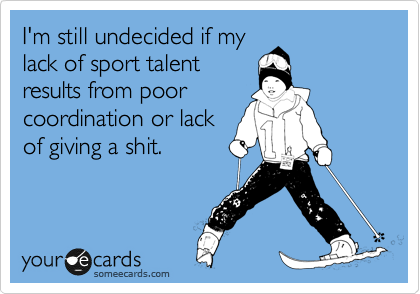 I'm still undecided if my lack of sport talent results from poor coordination or lack of giving a shit.