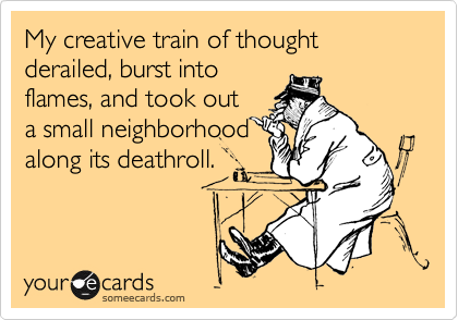 My creative train of thought derailed, burst into flames, and took out a small neighborhood along its deathroll.