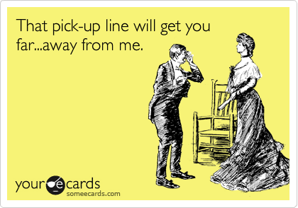 That pick-up line will get you far...away from me.