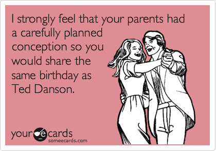 I strongly feel that your parents had a carefully planned conception so you  would share the same birthday as Ted Danson.