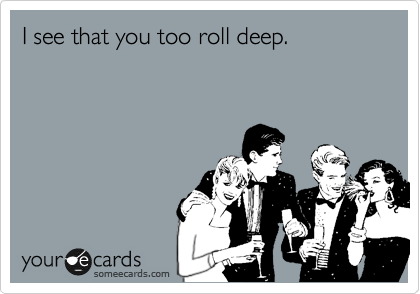 I see that you too roll deep.