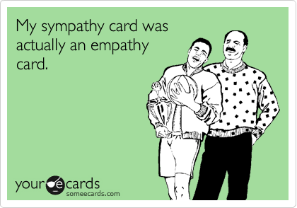My sympathy card was actually an empathy card.