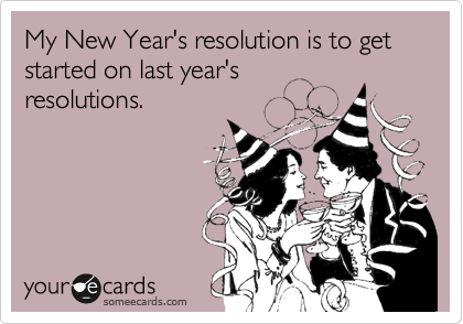 My New Year's resolution is to get started on last year's resolutions.