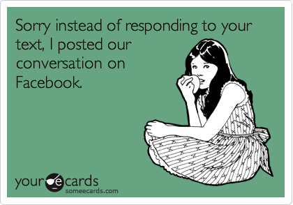 Sorry instead of responding to your text, I posted our conversation on Facebook.