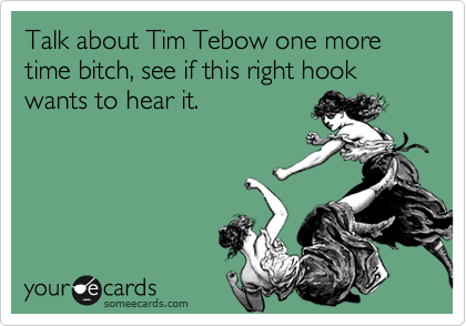 Talk about Tim Tebow one more time bitch, see if this right hook wants to hear it.