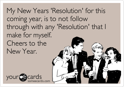 My New Years 'Resolution' for this coming year, is to not follow through with any 'Resolution' that I make for myself.  Cheers to the  New Year.