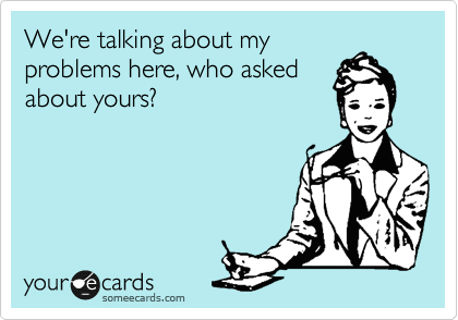 We're talking about my problems here, who asked about yours?