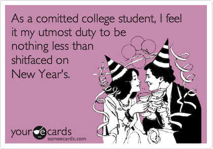 As a comitted college student, I feel it my utmost duty to be nothing less than shitfaced on New Year's.