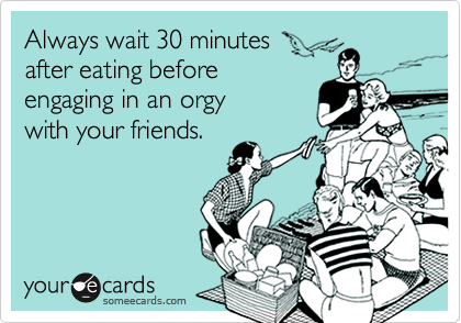 Always wait 30 minutes  after eating before engaging in an orgy  with your friends.