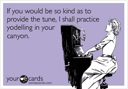 If you would be so kind as to provide the tune, I shall practice yodelling in your canyon.