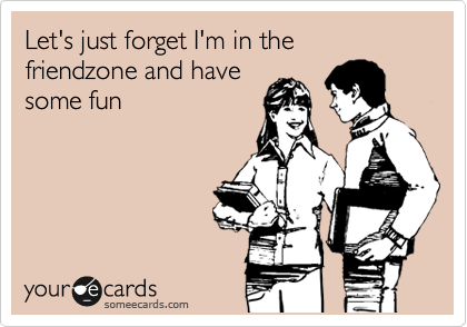 Let's just forget I'm in the friendzone and have some fun