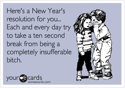Here's a New Year's resolution for you... Each and every day try to take a ten second break from being a completely insufferable bitch.