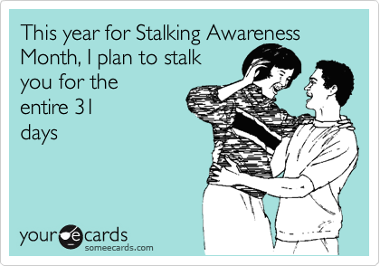 This year for Stalking Awareness Month, I plan to stalk you for the  entire 31 days