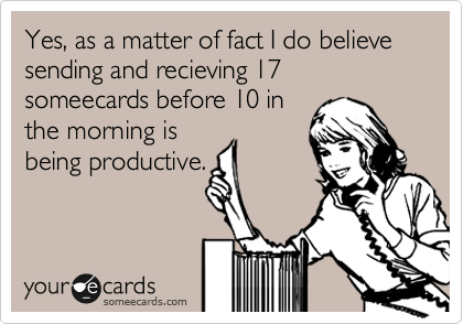 Yes, as a matter of fact I do believe sending and recieving 17 someecards before 10 in the morning is being productive.