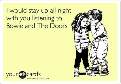 I would stay up all night with you listening to Bowie and The Doors.