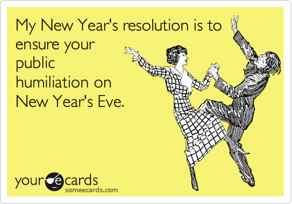 My New Year's resolution is to ensure your public humiliation on New Year's Eve.