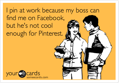 I pin at work because my boss can find me on Facebook, but he's not cool enough for Pinterest.
