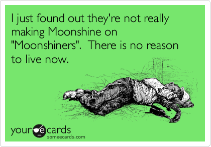 """I just found out they're not really making Moonshine on """"Moonshiners"""".  There is no reason to live now."""