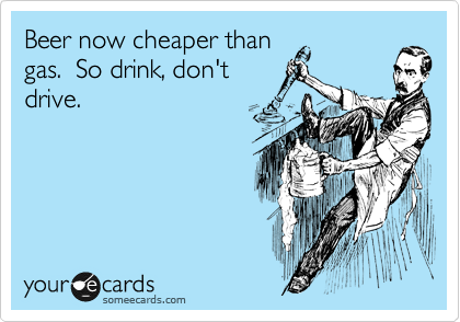 Beer now cheaper than gas.  So drink, don't drive.