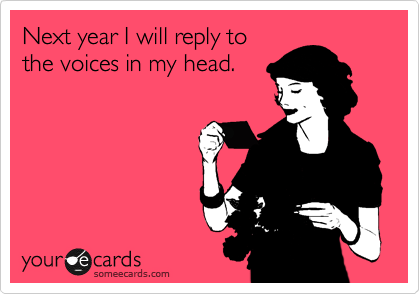 Next year I will reply to the voices in my head.