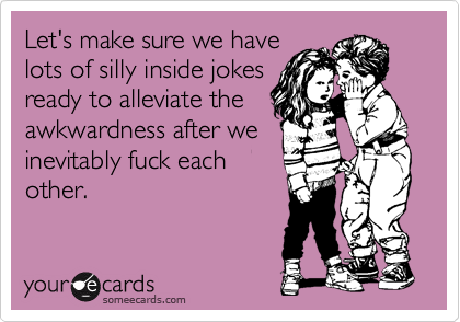 Let's make sure we have lots of silly inside jokes ready to alleviate the awkwardness after we inevitably fuck each other.