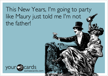 This New Years, I'm going to party like Maury just told me I'm not  the father!