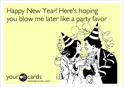 Happy New Year! Here's hoping you blow me later like a party favor