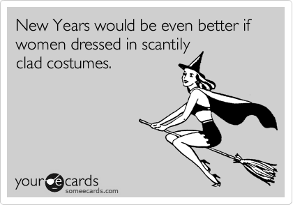 New Years would be even better if women dressed in scantily clad costumes.