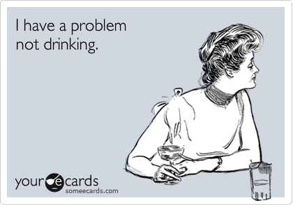 I have a problem  not drinking.