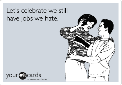 Let's celebrate we still  have jobs we hate.