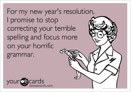 For my new year's resolution, I promise to stop correcting your terrible spelling and focus more on your horrific grammar.