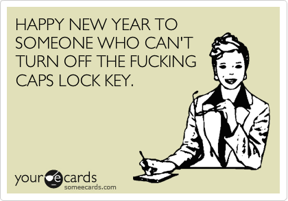 HAPPY NEW YEAR TO SOMEONE WHO CAN'T TURN OFF THE FUCKING CAPS LOCK KEY.